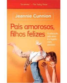 Pais Amorosos, Filhos Felizes | Jeannie Cunnion
