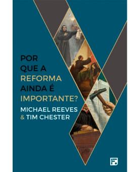 Por que a Reforma ainda é Importante? | Michael Reeves e Tim Chester