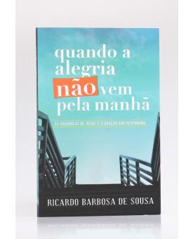 Quando a Alegria Não Vem Pela Manhã | Ricardo Barbosa de Sousa