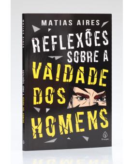 Reflexões Sobre a Vaidade dos Homens | Matias Aires