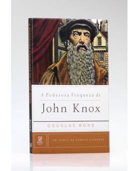 A Poderosa Fraqueza de John Knox | Douglas Bond