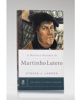 Série Perfil de Homens Piedosos | A Heroica Ousadia de Martinho Lutero | Steven Lawson