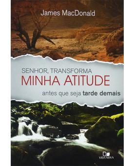Senhor, Transforma Minha Atitude Antes Que Seja Tarde Demais