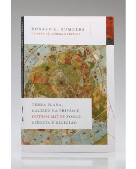 Terra Plana, Galileu na Prisão e Outros Mitos Sobre Ciência e Religião | Ronald L. Numbers