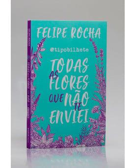 Todas as Flores que Não te Enviei   Felipe Rocha