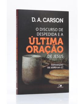O Discurso de Despedida e a Última Oração de Jesus | D. A. Carson