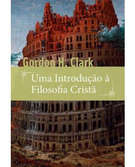 Uma Introdução à Filosofia Cristã | Gordon H. Clark