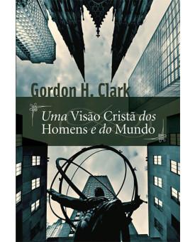 Uma Visão Cristã dos Homens e do Mundo | Gordon H. Clark